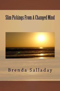 Slim Pickings From A Changed Mind by Brenda Salladay,http://www.amazon.com/dp/1493629530/ref=cm_sw_r_pi_dp_J9pEsb0DNKRG29N3