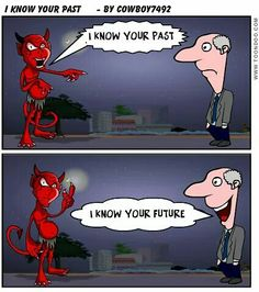When the devil tries to remind you of your past, remind him of his future.
