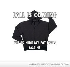 Fall is coming, get to hide my fat rolls again!! Woo hoo!!!!
