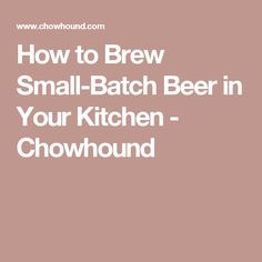How to Brew Small-Batch Beer in Your Kitchen - Chowhound