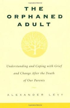 The Orphaned Adult: Understanding And Coping With Grief And Change After The Death Of Our Parents by Alexander Levy