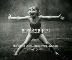 Remember her? she is still there...inside you..waiting let's go get her