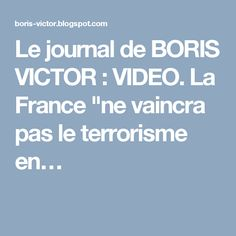 "Le journal de BORIS VICTOR : VIDEO. La France ""ne vaincra pas le terrorisme en…"
