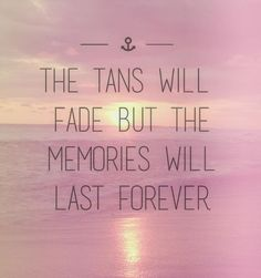 So true! The tans will fade but the memories will last forever --- Beach Quote