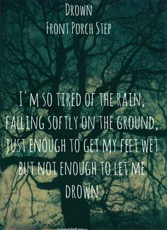 I'm so tired of the rain, falling softly on the ground, just enough to get my feet wet but not enough to let me drown.~