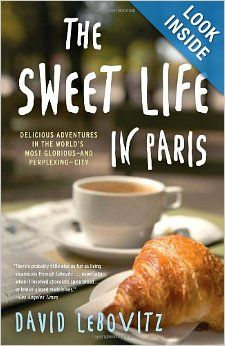 The Sweet Life in Paris: Delicious Adventures in the World's Most Glorious - and Perplexing - City: David Lebovitz: 9780767928892: Amazon.co...