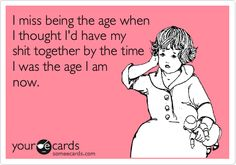 Seriously, I keep saying that and I never seem to get my shit together by that age!