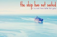 Blogging :: So take heart.  The ship has not sailed.  It is not too late for you.  There is still room for your voice.  There is still time for you to do big things.