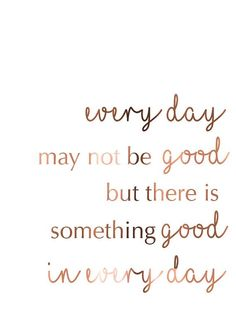 Every day may not be good, but there is something good in every day
