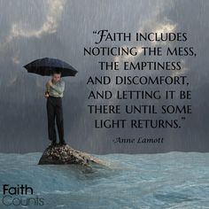 Faith includes noticing the mess, the emptiness and discomfort, and letting it be there until some light returns.