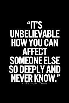 You never really know how you've touched peoples lives, and others have no idea how they've touched yours