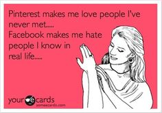 Pinterest makes me love people I've never met... Facebook makes me hate people I know in real life...(a bit harsh but true.)