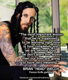 "Brian ""Head"" Welch-Korn, This is a perfect example as to why we should not judge anyone by what we see on the surface."