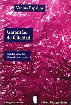Garantías de felicidad : estudio sobre los libros de autoayuda / Vanina Papalini