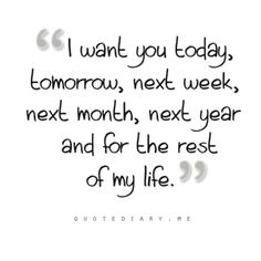 I want you today, tomorrow, next week, next month, next year and for the rest of my life.""