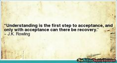 Understanding is the first step to acceptance...