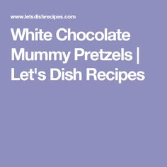 White Chocolate Mummy Pretzels | Let's Dish Recipes