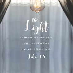 The light shines in the darkness, and the darkness has not overcome it.