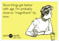 "Since things get better with age, I'm probably close to ""magnificent"" by now."