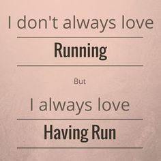 I don't always love running, but I always love having run.
