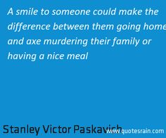 A smile to someone could make the difference between them going home and axe murdering their family or having a nice meal