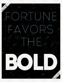 If i ever got a tattoo it would say fortune favors the bold