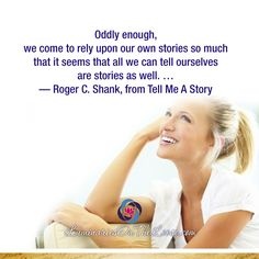 Oddly enough, we come to rely upon our own stories so much that it seems that all we can tell ourselves are stories as well. … —Roger C. Shank, from Tell Me A Story  LuminariesOnTheLoose.com Storytelling Quotes, Tell Me, Shank, Acting, Wellness, Books, Libros, Book, Book Illustrations