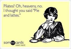 Get me a chocolate pie and a latte! Pilates are for losers lol haters gonna hate