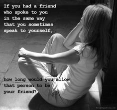 """If you had a friend who spoke to you in the same way that you sometimes speak to yourself, how long would you allow that person to be your friend?~Unknown~ We must love and respect ourselves unconditionally and treat ourselves the way we want to be treated by others~Me~"