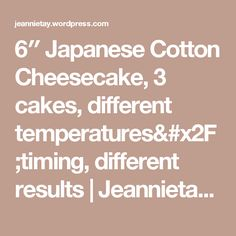 6″ Japanese Cotton Cheesecake, 3 cakes, different temperatures/timing, different results | Jeannietay's Blog