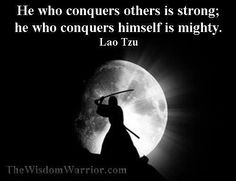 He who conquers others is strong; he who conquers himself is mighty- Lao Tzu