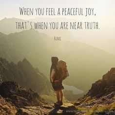 When you feel a peaceful joy, that's when you are near truth.  Rumi quote about truth.