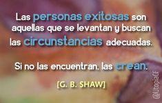 «Las personas exitosas son aquellas que se levantan y buscan las circunstancias adecuadas. Si no las encuentran, las crean» G. B. Shaw