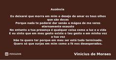 Ausência   Eu deixarei que morra em mim o desejo de amar os teus olhos que são doces Porque nada te poderei dar senão a mágoa de me veres eternamente exausto No entanto a tua presença é qualquer... — Vinicius de Moraes