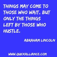 Things may come to those who wait. But only the things left by those who hustle. Abraham Lincoln http://www.quickalliance.com/quotes/