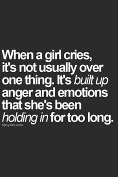 When a girl cries, it's not usually over one thing, It's built up anger and emotions that she's been holding in for too long