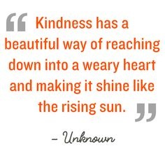 Kindness has a beautiful way of reaching down into a weary heart and making it shine like the rising sun Unknown #kindnessquotes