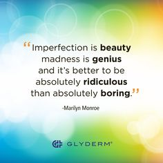 """Imperfection is beauty, madness is genius and it's better to be absolutely ridiculous than absolutely boring."" -Marilyn Monroe"