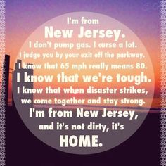 """""""I'm from New Jersey. I don't pump gas. I curse a lot. I judge you by your exit off the parkway. I know that 65 mph means 80. I know that we're tough. I know that when disaster strikes, we come together and stay strong. I'm from New Jersey, and it's not dirty, it's home."""" -The Smart Blonde"""