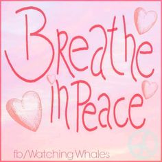 Breathe in peace quote via www.Facebook.com/WatchingWhales