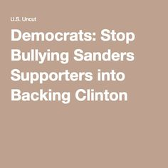 Democrats: Stop Bullying Sanders Supporters into Backing Clinton - April 30, 2016 - Democrats are setting themselves up for a crushing loss in November unless Clinton backers stop bullying Bernie Sanders supporters. Here's why.