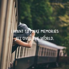 I want to make memories all over the world