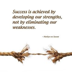 Success is achieved by developing our strengths, not by eliminating our weakness. - Marilyn Vos Savant http://www.networkmarketingpaysmebig.com/
