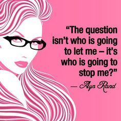 The question isn't who is going to let me - it's who is going to stop me. ~Ayn Rand -- We need to remind ourselves of this every day!