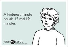 A Pinterest minute equals 15 real life minutes. | Somewhat Topical Ecard | someecards.com