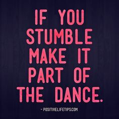 positivelifetips:  If you stumble make it part of the dance.
