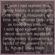 """""""I wish I had realized that family history is a perishable commodity. It disappears with time, as memories fade, and as loved ones pass on. I wish I had known that the most important aspect of family history is preserving a record of the present for the future."""" -Guy Black This Just happened to me, with the passing of my mom!"""