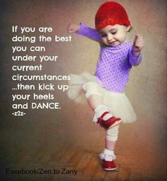 If you are doing the best you can under your current circumstance then kick up your heels and dance