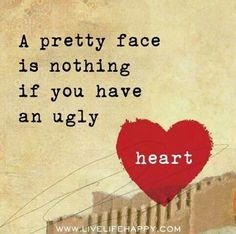 A pretty face is nothing if you have an ugly heart ~ OH MY! this is so so very true! Beauty truly DOES come FROM THE HEART!