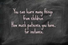 Yes they do teach you how to have patience when you thought you had none left....lol....